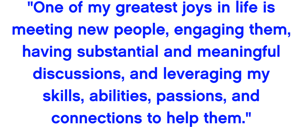 One of my greatest joys in life is meeting new people, engaging them, having substantial and meaningful discussions, and leveraging my skills, abilities, passions, and connections to help them.